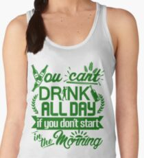 You Can't Drink All Day if You Don't Start in the Morning Women's Tank Top