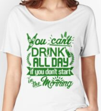 You Can't Drink All Day if You Don't Start in the Morning Women's Relaxed Fit T-Shirt