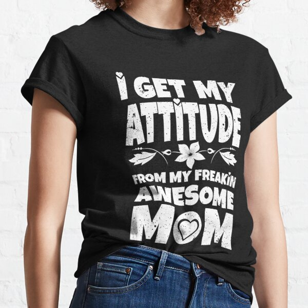 I get my attitude from my freakin awesome mom Classic T-Shirt