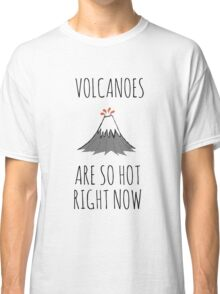 Volcanoes are so hot right now Classic T-Shirt