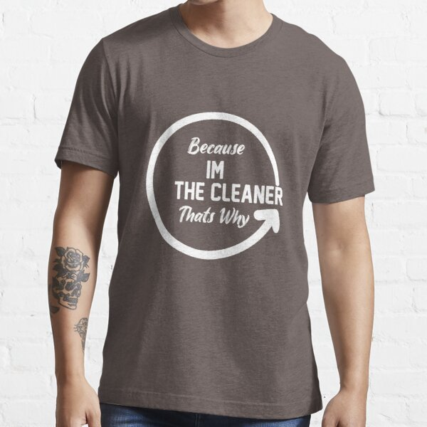 Because I'm The Cleaner That's Why Funny House Cleaning Essential T-Shirt