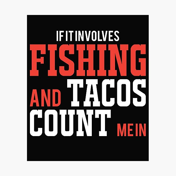 If it involves Fishing and Tacos. Count Me in Fishing T-Shirt Photographic Print
