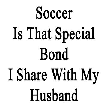 Soccer Is That Special Bond I Share With My Husband  by supernova23