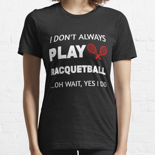 I Don't Always Play Racquetball Oh Wait Funny Racquetball player gift idea,racquet sport,Team Player Racket Coach Racquetball Racquetballer Essential T-Shirt