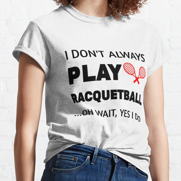 I Don't Always Play Racquetball Oh Wait Funny Racquetball player gift idea,racquet sport,Team Player Racket Coach Racquetball Racquetballer Classic T-Shirt