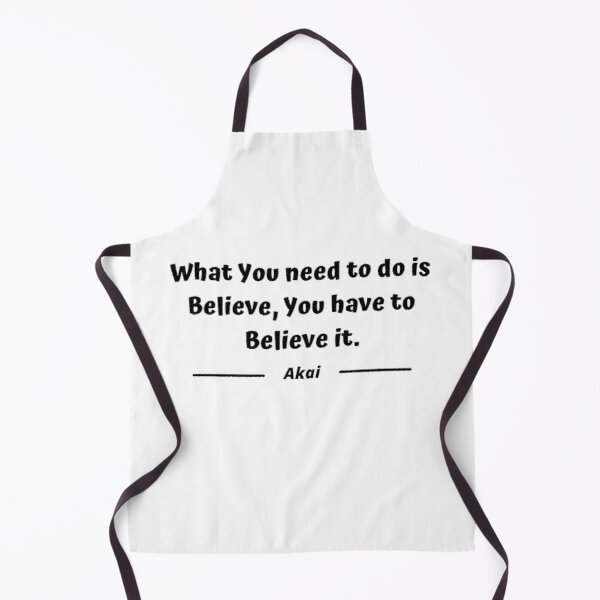 What you need to do is believe. You have to believe it - Akai Apron