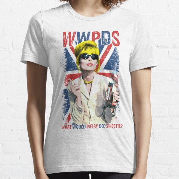 What Would Patsy Do, Sweetie? Ab Fab. Absolutely Fabulous. Patsy Stone. Edina.  Essential T-Shirt