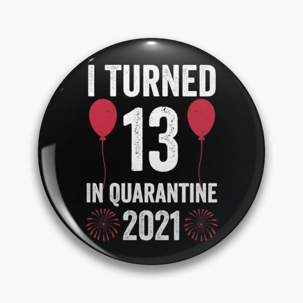 I Turned 13 In Quarantine 2021, 13 years old, 13th Birthday, Birthday Gift Pin