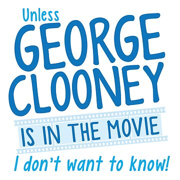 Unless George Clooney is in the movie I Don't want to know! by jazzydevil