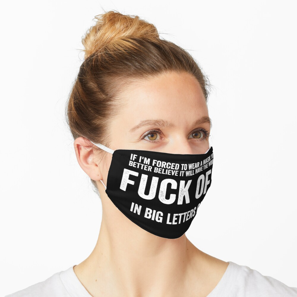 If I'm Forced To Wear A Face Mask You Better Believe It Will Have The Words Fuck Off In Big Letters On It. Mask