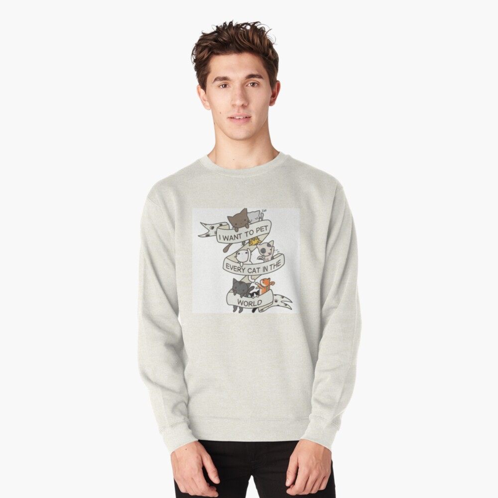 I want to pet every cat in the world! Pullover Sweatshirt