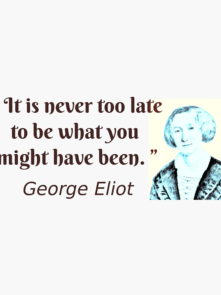 """"""" It is never too late to be what you might have been. """"   ― George Eliot quote by travelpicspro"""