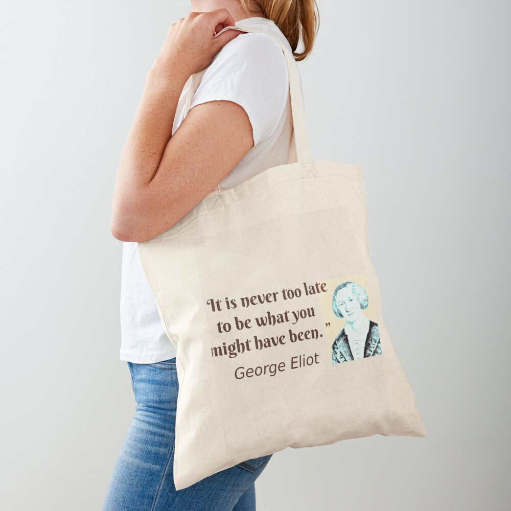 """"""" It is never too late to be what you might have been. """"   ― George Eliot quote Tote Bag"""