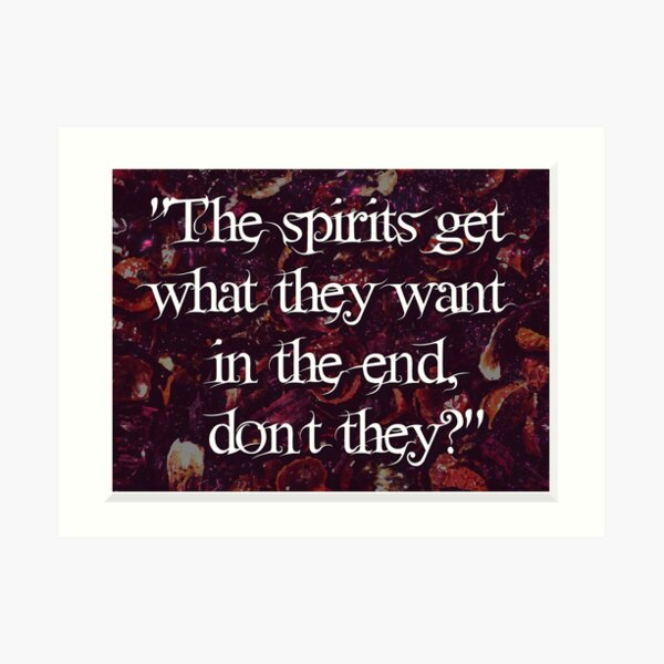 The spirits get what they want in the end, don't they? Art Print