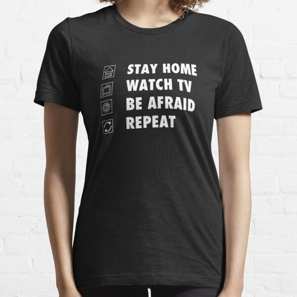 Stay Home, watch tv, be afraid, repeat funny sarcastic  Essential T-Shirt