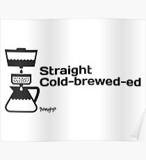 Straight Cold-brewed-ed Poster
