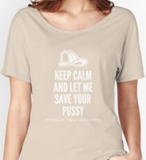 Keep Calm And Let Me Save Your Pussy. It's Okay. I'm A Fireman! Women's Relaxed Fit T-Shirt