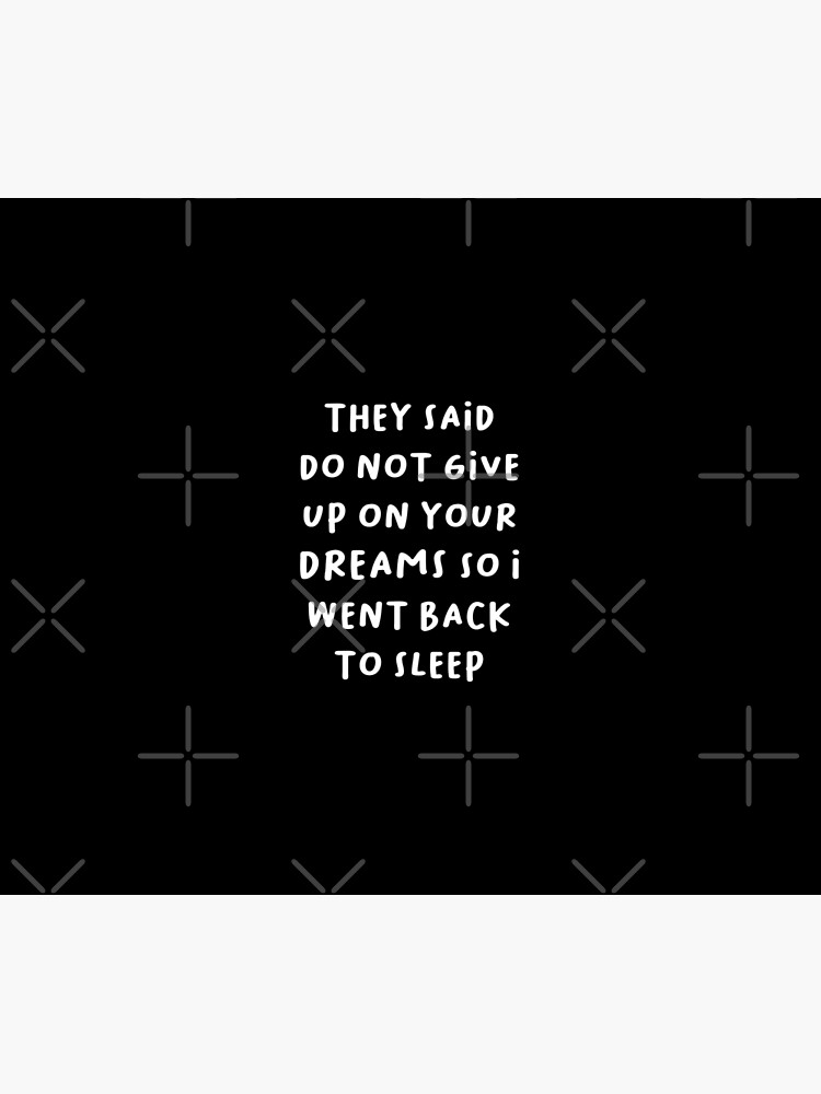 They Said Do Not Give Up On Your Dreams So I Went Back To Sleep by STRADE