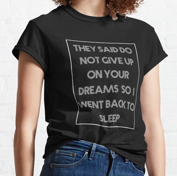 Copy of Copy of They Said Do Not Give Up On Your Dreams So I Went Back To Sleep Classic T-Shirt
