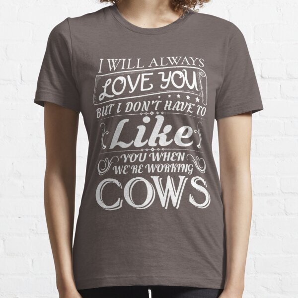 I WILL ALWAYS LOVE YOU BUT I DON'T HAVE TO LIKE YOU WHEN WE'RE WORKING COWS   T-SHIRT  Essential T-Shirt