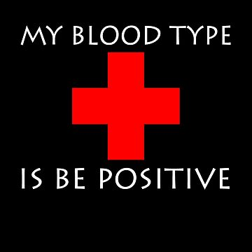 My Blood Type Is Be Positive B+ by therealman