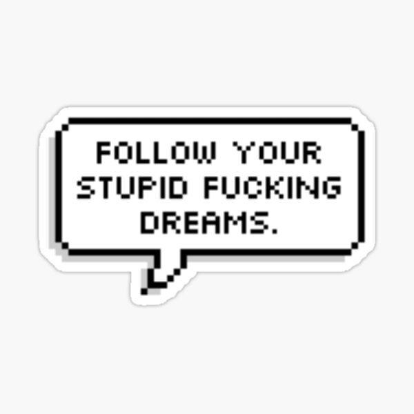 Follow Your Stupid Fluffing Dreams Sticker