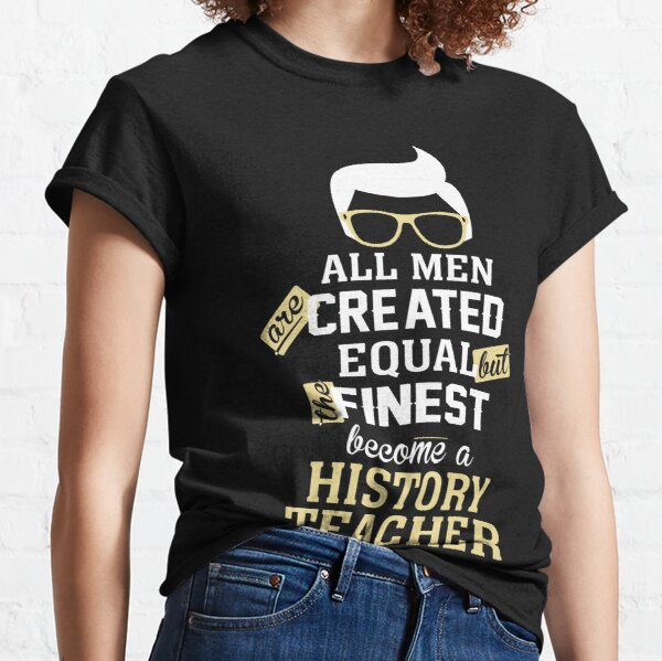All Men Are Created Equal But The Finest Become A History Teacher Classic T-Shirt