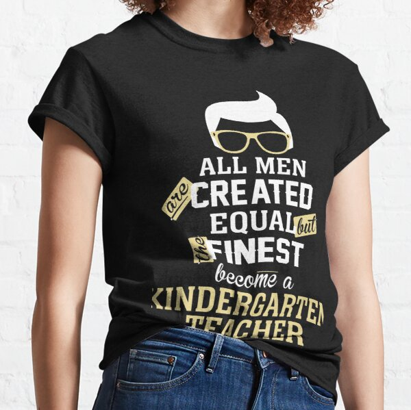 All Men Are Created Equal But The Finest Become A Kindergarten Teacher Classic T-Shirt