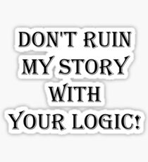 Don't  ruin  my story  with  your logic Sticker