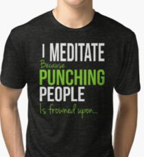 I MEDITATE Because Punching People is frowned upon... Tri-blend T-Shirt