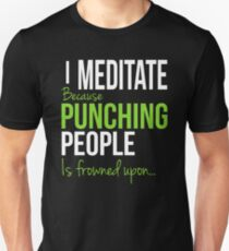 I MEDITATE Because Punching People is frowned upon... Unisex T-Shirt
