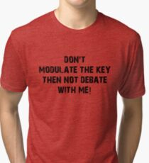 Don't Modulate The Key Then Not Debate With Me! Tri-blend T-Shirt