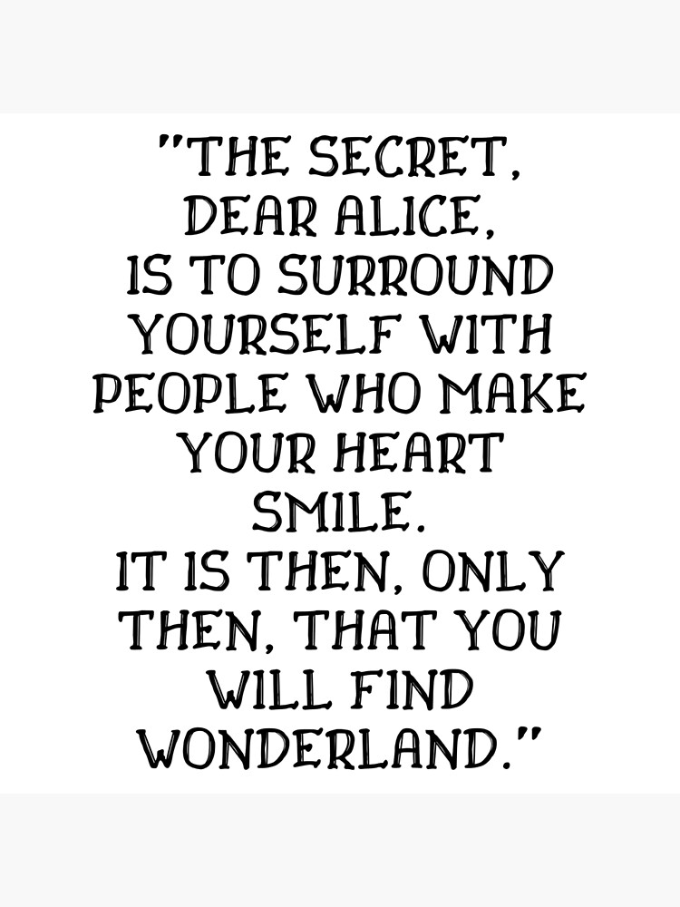 The secret dear Alice is to surround yourself with people who make your heart smile, Alice in Wonderland quote by ds-4