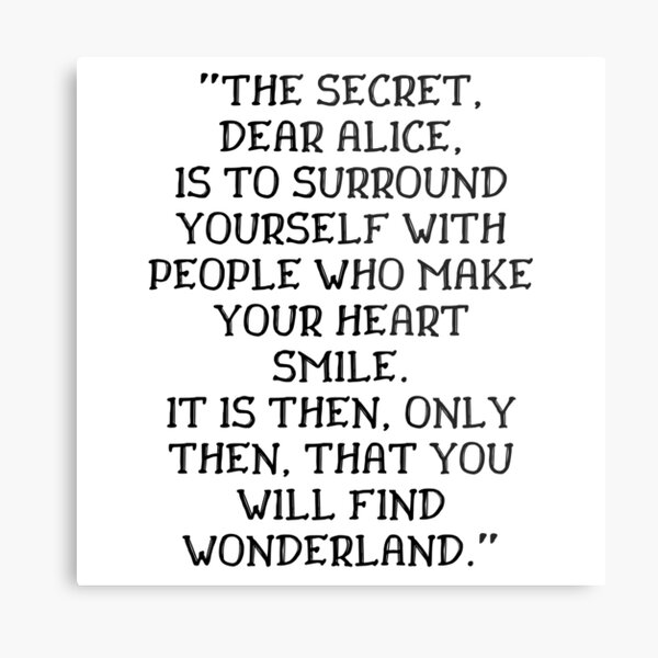 The secret dear Alice is to surround yourself with people who make your heart smile, Alice in Wonderland quote Metal Print