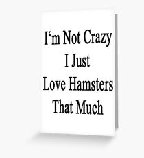 I'm Not Crazy I Just Love Hamsters That Much  Greeting Card