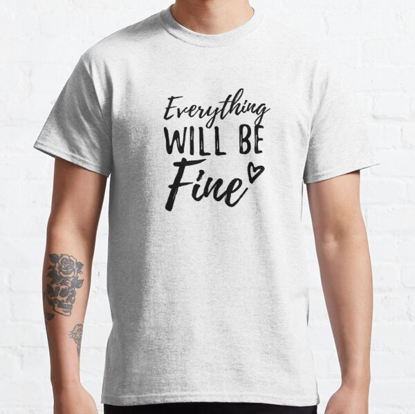 Everything will be fine Classic T-Shirt