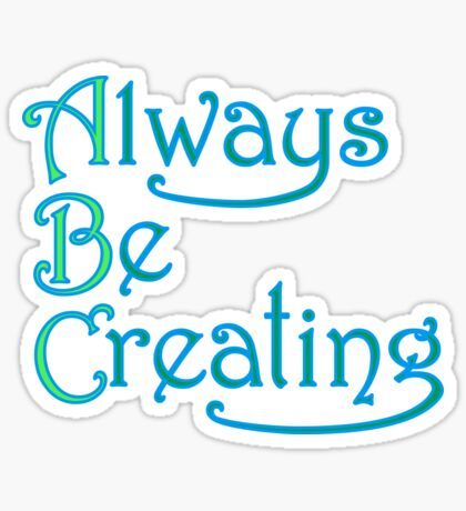 Always Be Creating Sticker