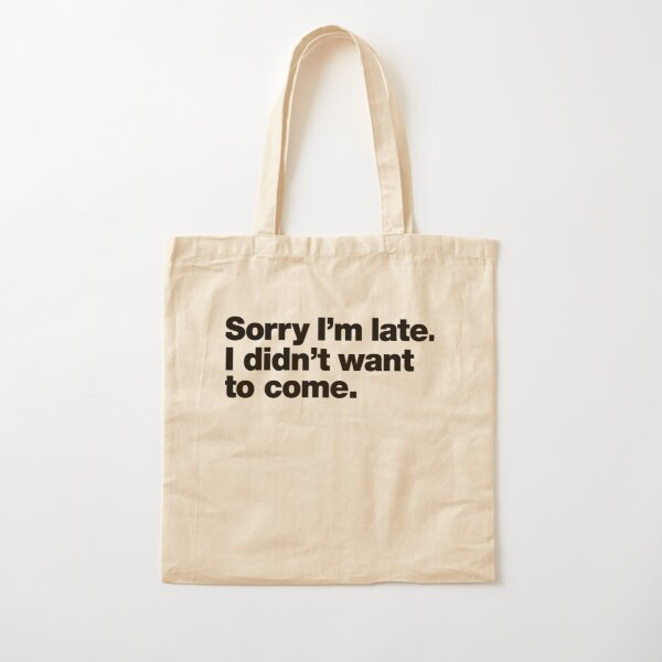 Sorry I'm late. I didn't want to come. Cotton Tote Bag
