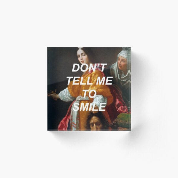 Don't Tell Me to Smile (Judith)  Acrylic Block