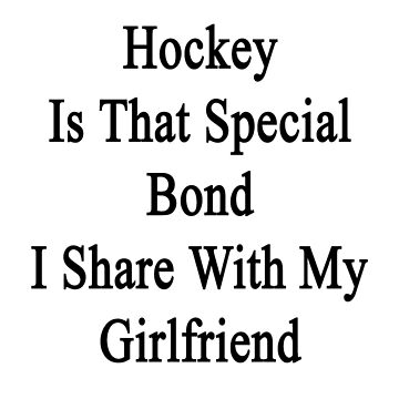 Hockey Is That Special Bond I Share With My Girlfriend  by supernova23