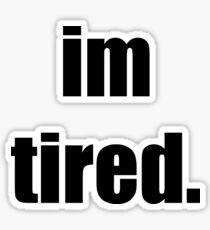 I'm tired.  Sticker
