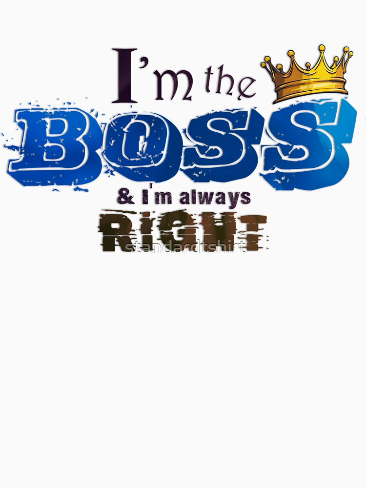 I am the Boss and I am always right Unisex Novelty Graphics T-shirt by standardtshirt