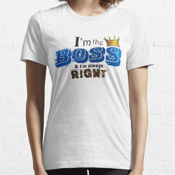 I am the Boss and I am always right Unisex Novelty Graphics T-shirt Essential T-Shirt