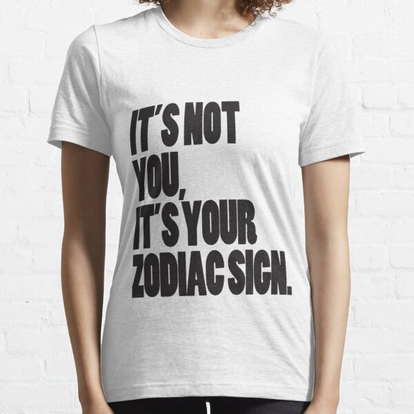 It's Not You, It's Your Zodiac Sign Essential T-Shirt