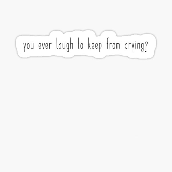 you ever laugh to keep from crying? Sticker