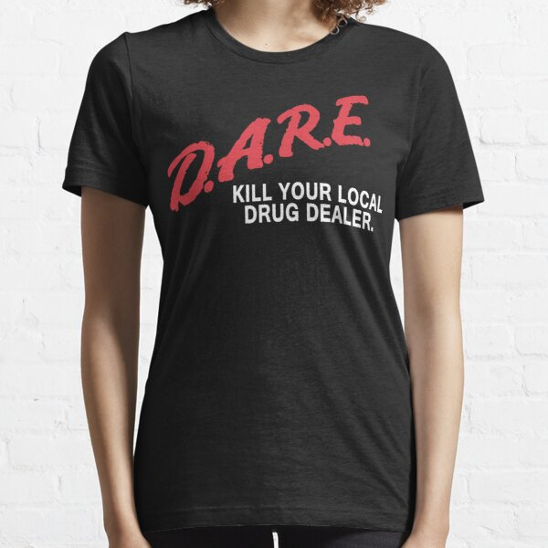 DARE to kill your local drug dealer Essential T-Shirt