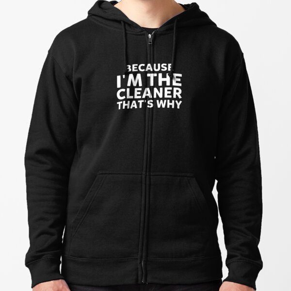 Because I'm The Cleaner That's Why Funny House Cleaning Zipped Hoodie
