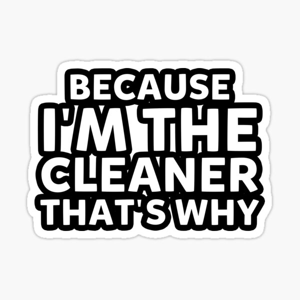 Because I'm The Cleaner That's Why Funny House Cleaning Sticker