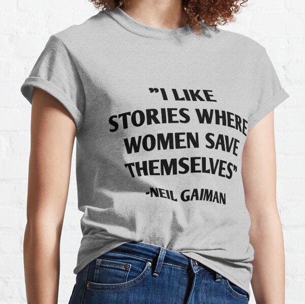 I Like Stories Where Women Save Themselves - Neil Gaiman Classic T-Shirt