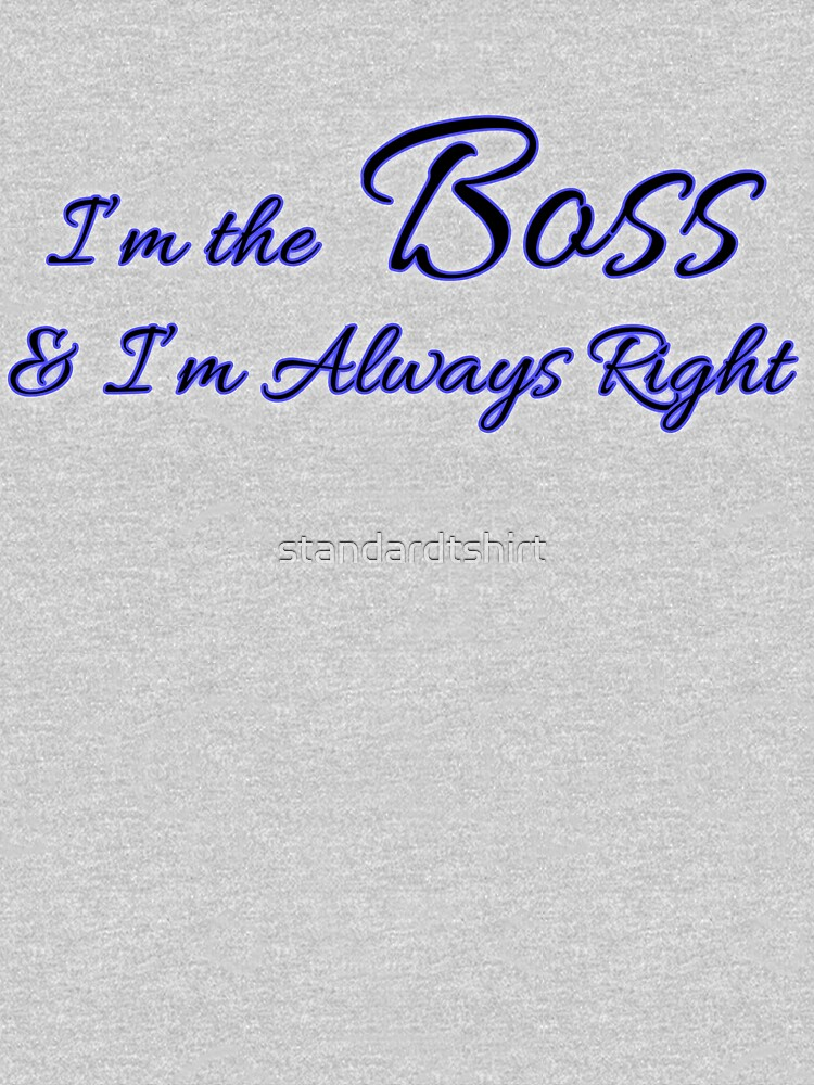 I am the Boss and I am Always Right typography T-shirt by standardtshirt